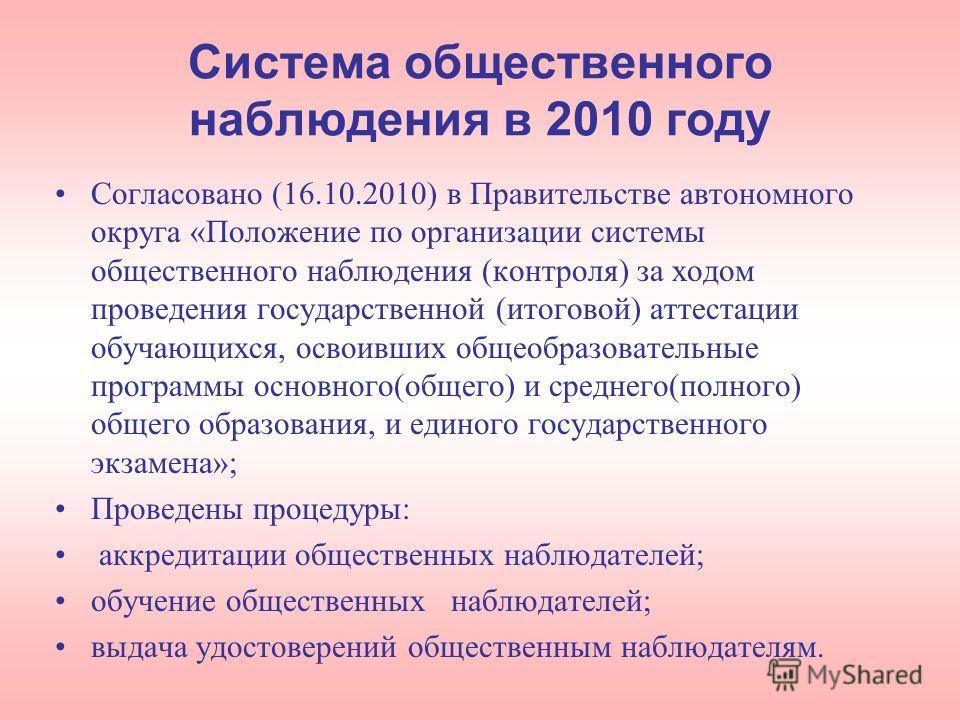 Система общественного наблюдения в 2010 году Согласовано (16.10.2010) в Правительстве автономного округа «Положение по организации системы общественного наблюдения (контроля) за ходом проведения государственной (итоговой) аттестации обучающихся, осво