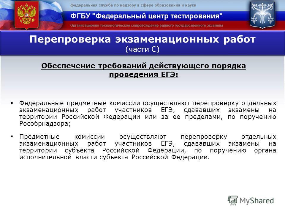 Федеральные предметные комиссии осуществляют перепроверку отдельных экзаменационных работ участников ЕГЭ, сдававших экзамены на территории Российской Федерации или за ее пределами, по поручению Рособрнадзора; Предметные комиссии осуществляют перепров