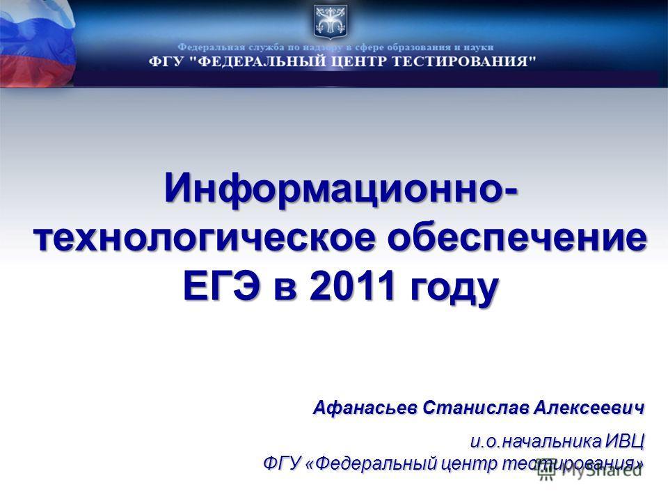 Информационно- технологическое обеспечение ЕГЭ в 2011 году Афанасьев Станислав Алексеевич и.о.начальника ИВЦ ФГУ «Федеральный центр тестирования»