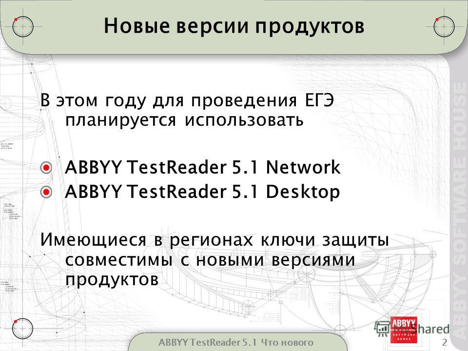 2ABBYY TestReader 5.1 Что нового Новые версии продуктов В этом году для проведения ЕГЭ планируется использовать ABBYY TestReader 5.1 Network ABBYY TestReader 5.1 Desktop Имеющиеся в регионах ключи защиты совместимы с новыми версиями продуктов