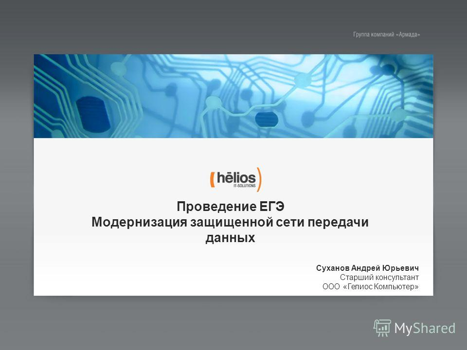Проведение ЕГЭ Модернизация защищенной сети передачи данных Суханов Андрей Юрьевич Старший консультант ООО «Гелиос Компьютер»