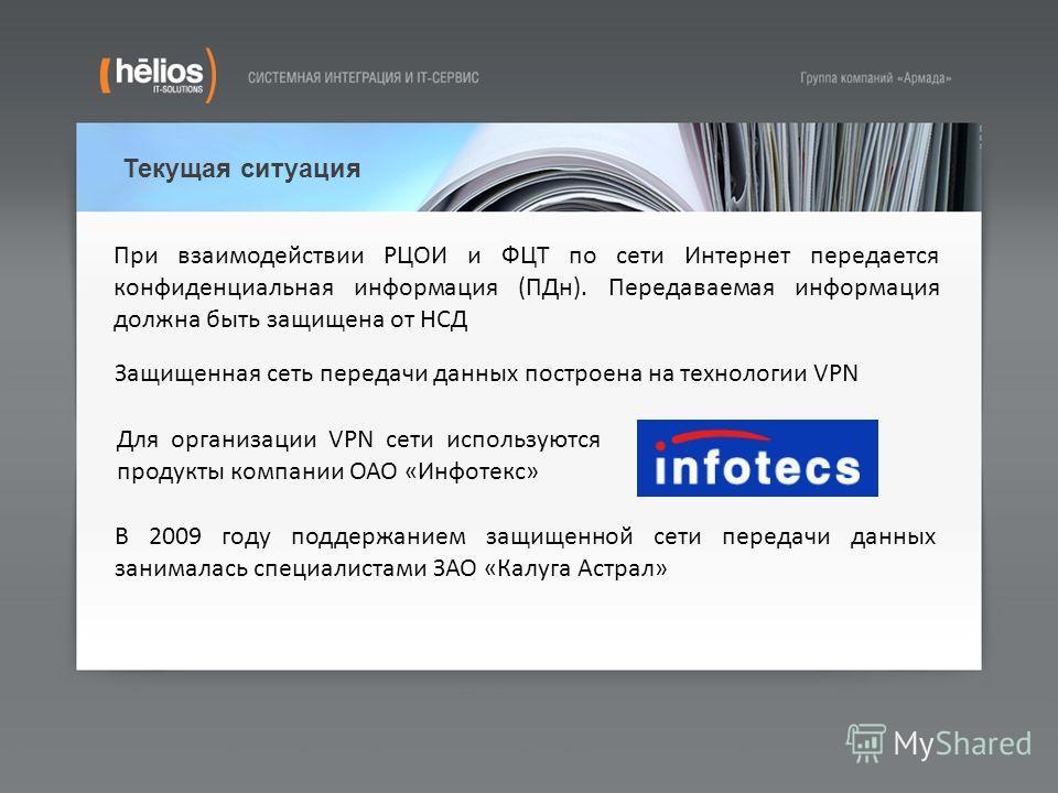 Текущая ситуация В 2009 году поддержанием защищенной сети передачи данных занималась специалистами ЗАО «Калуга Астрал» Защищенная сеть передачи данных построена на технологии VPN Для организации VPN сети используются продукты компании ОАО «Инфотекс»