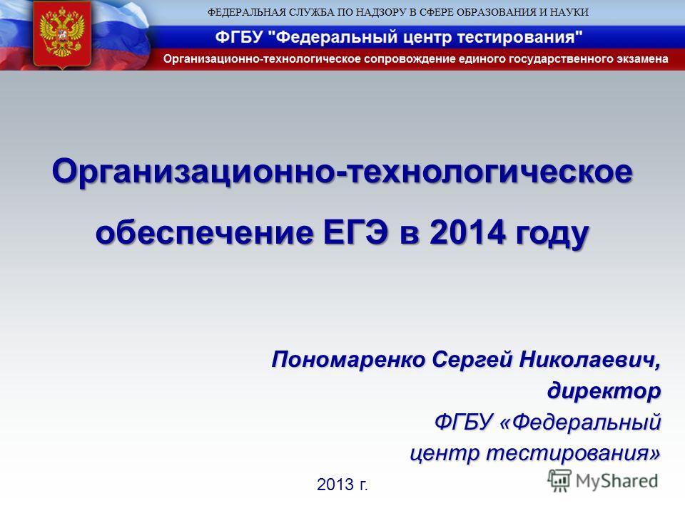 2013 г. Пономаренко Сергей Николаевич, директор ФГБУ «Федеральный центр тестирования» Организационно-технологическое обеспечение ЕГЭ в 2014 году