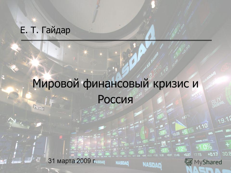 1 Мировой финансовый кризис и Россия Е. Т. Гайдар 31 марта 2009 г.