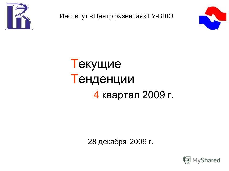 Текущие Тенденции 4 квартал 2009 г. 28 декабря 2009 г. Институт «Центр развития» ГУ-ВШЭ