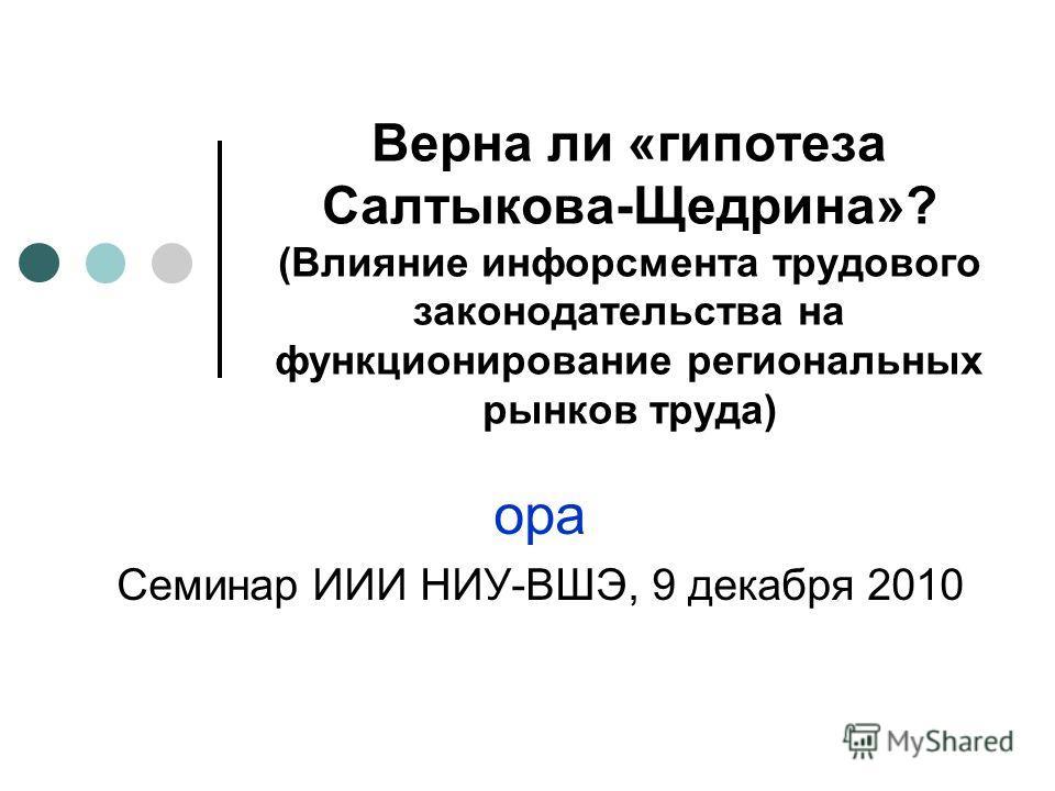Верна ли «гипотеза Салтыкова-Щедрина»? (Влияние инфорсмента трудового законодательства на функционирование региональных рынков труда) ора Семинар ИИИ НИУ-ВШЭ, 9 декабря 2010