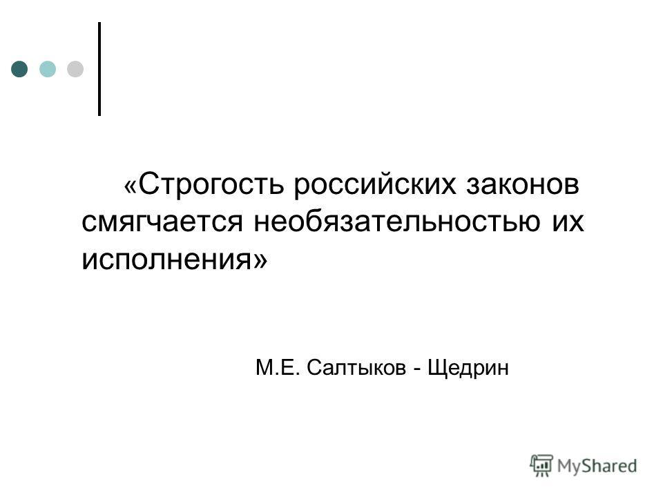 « Строгость российских законов смягчается необязательностью их исполнения» М.Е. Салтыков - Щедрин