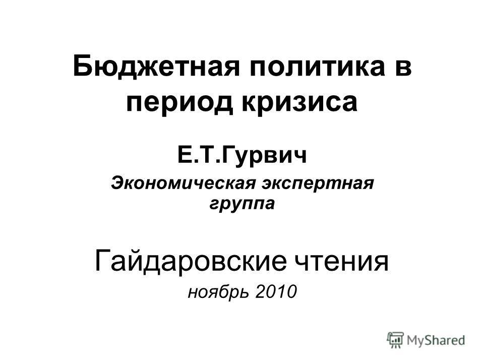Бюджетная политика в период кризиса Е.Т.Гурвич Экономическая экспертная группа Гайдаровские чтения ноябрь 2010