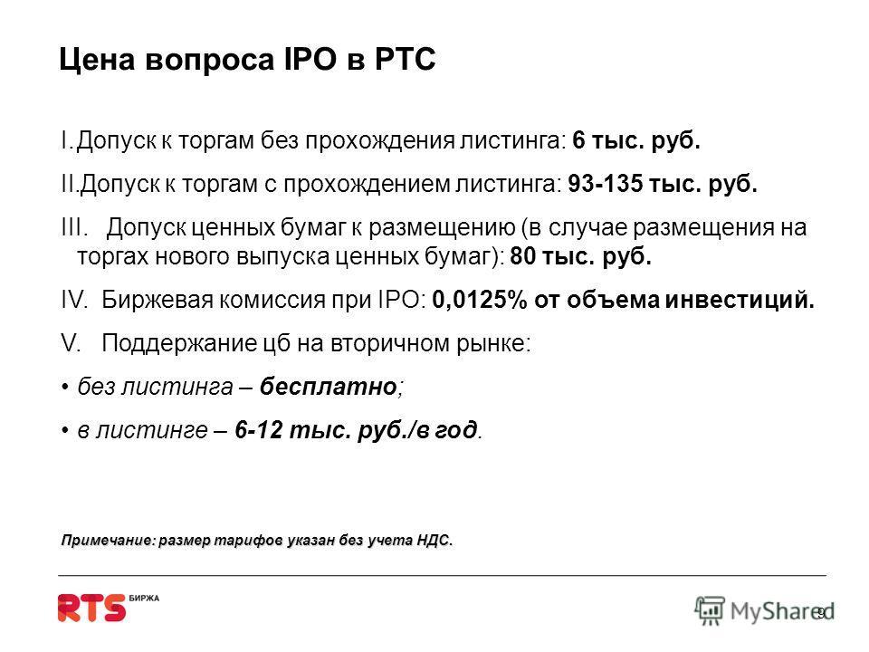 Цена вопроса IPO в РТС I.Допуск к торгам без прохождения листинга: 6 тыс. руб. II.Допуск к торгам c прохождением листинга: 93-135 тыс. руб. III. Допуск ценных бумаг к размещению (в случае размещения на торгах нового выпуска ценных бумаг): 80 тыс. руб