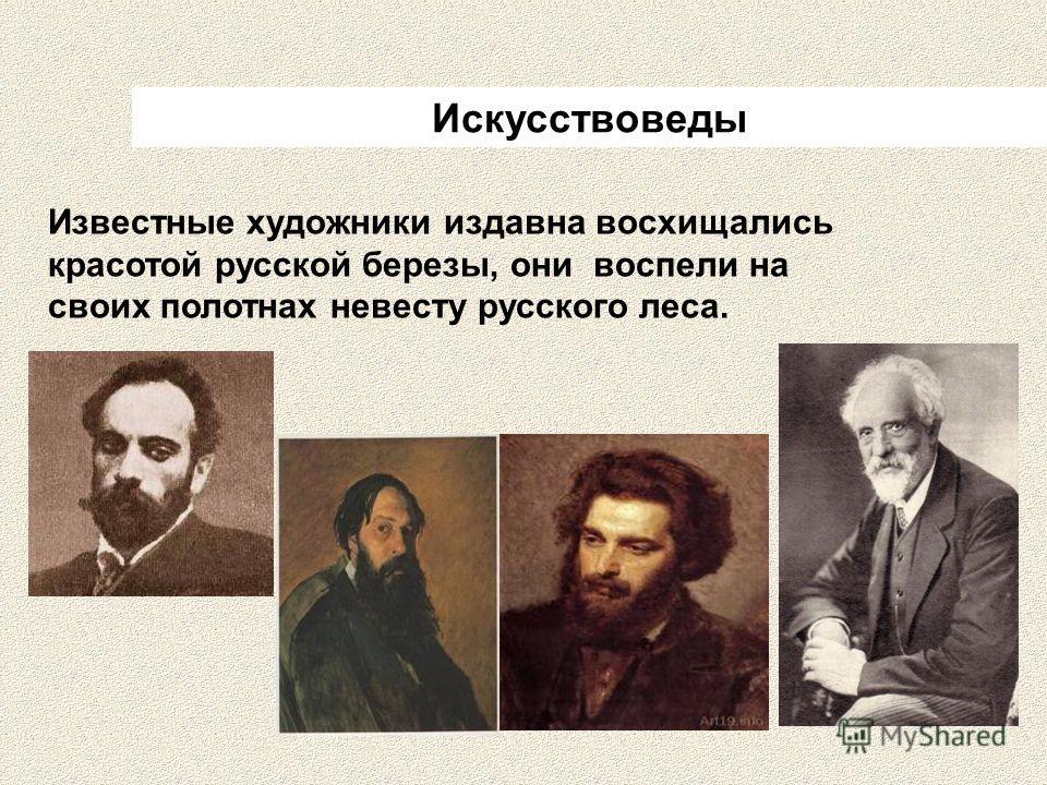 Искусствоведы Известные художники издавна восхищались красотой русской березы, они воспели на своих полотнах невесту русского леса.