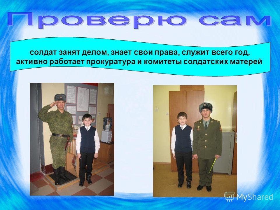 солдат занят делом, знает свои права, служит всего год, активно работает прокуратура и комитеты солдатских матерей