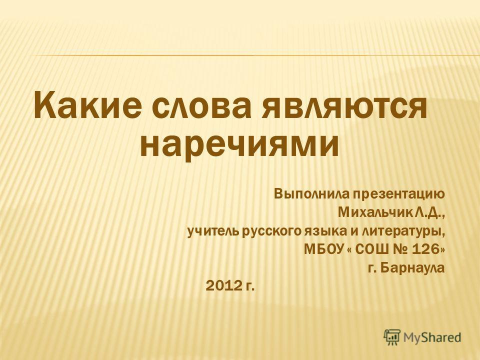 Какие слова являются наречиями Выполнила презентацию Михальчик Л.Д., учитель русского языка и литературы, МБОУ « СОШ 126» г. Барнаула 2012 г.
