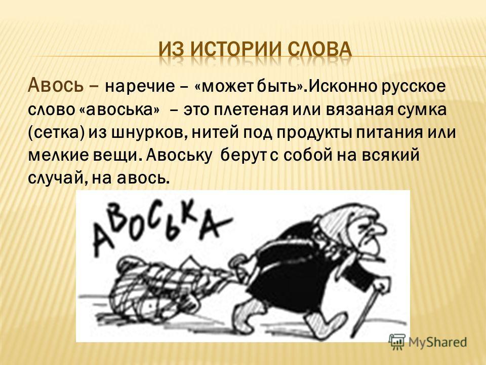 Авось – наречие – «может быть».Исконно русское слово «авоська» – это плетеная или вязаная сумка (сетка) из шнурков, нитей под продукты питания или мелкие вещи. Авоську берут с собой на всякий случай, на авось.