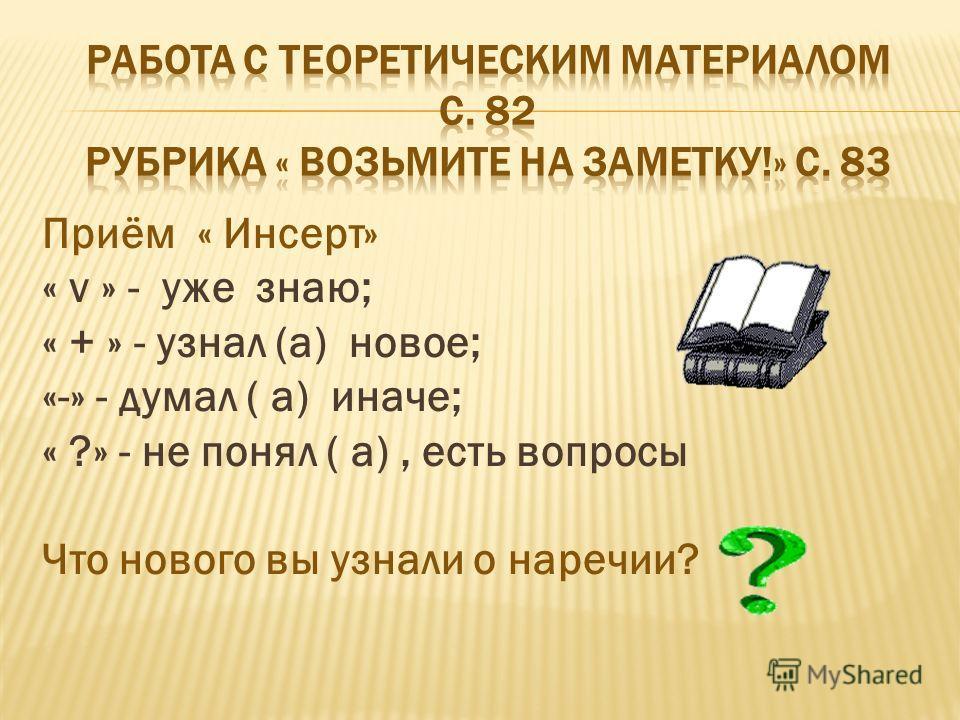 Приём « Инсерт» « v » - уже знаю; « + » - узнал (а) новое; «-» - думал ( а) иначе; « ?» - не понял ( а), есть вопросы Что нового вы узнали о наречии?