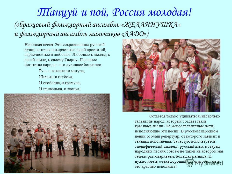 Танцуй и пой, Россия молодая! (образцовый фольклорный ансамбль «ЖЕЛАННУШКА» и фольклорный ансамбль мальчиков «ЛАДО») Народная песня. Это сокровищница русской души, которая покоряет нас своей простотой, сердечностью и любовью. Любовью к людям, к своей
