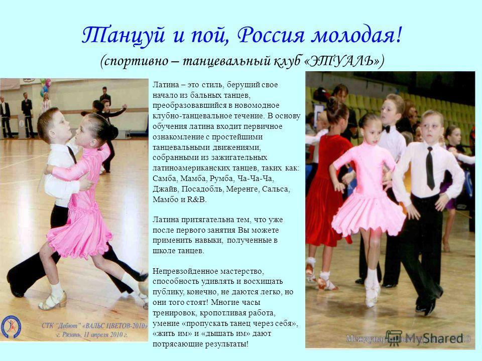Танцуй и пой, Россия молодая! (спортивно – танцевальный клуб «ЭТУАЛЬ») Латина – это стиль, берущий свое начало из бальных танцев, преобразовавшийся в новомодное клубно-танцевальное течение. В основу обучения латина входит первичное ознакомление с про