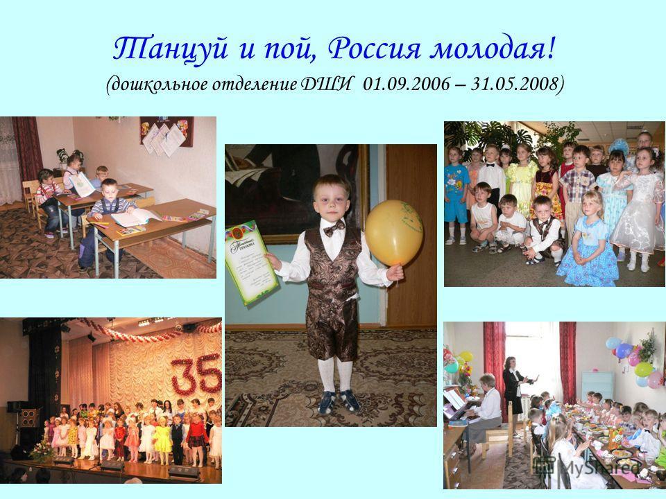 Танцуй и пой, Россия молодая! (дошкольное отделение ДШИ 01.09.2006 – 31.05.2008)