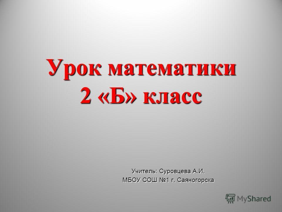 Урок математики 2 «Б» класс Учитель: Суровцева А.И. МБОУ СОШ 1 г. Саяногорска