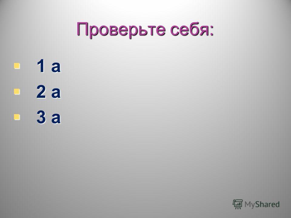 Проверьте себя: 1 а 1 а 2 а 2 а 3 а 3 а