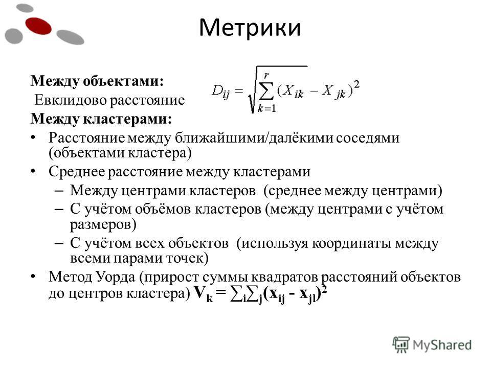 Между объектами: Евклидово расстояние Между кластерами: Расстояние между ближайшими/далёкими соседями (объектами кластера) Среднее расстояние между кластерами – Между центрами кластеров (среднее между центрами) – С учётом объёмов кластеров (между цен