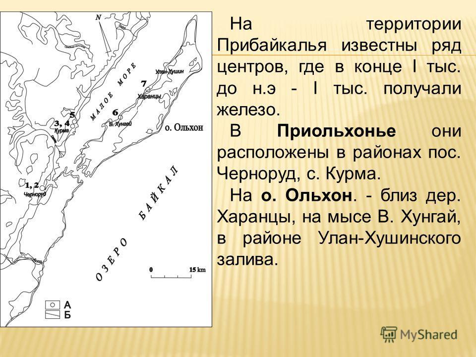 На территории Прибайкалья известны ряд центров, где в конце I тыс. до н.э - I тыс. получали железо. В Приольхонье они расположены в районах пос. Черноруд, с. Курма. На о. Ольхон. - близ дер. Харанцы, на мысе В. Хунгай, в районе Улан-Хушинского залива