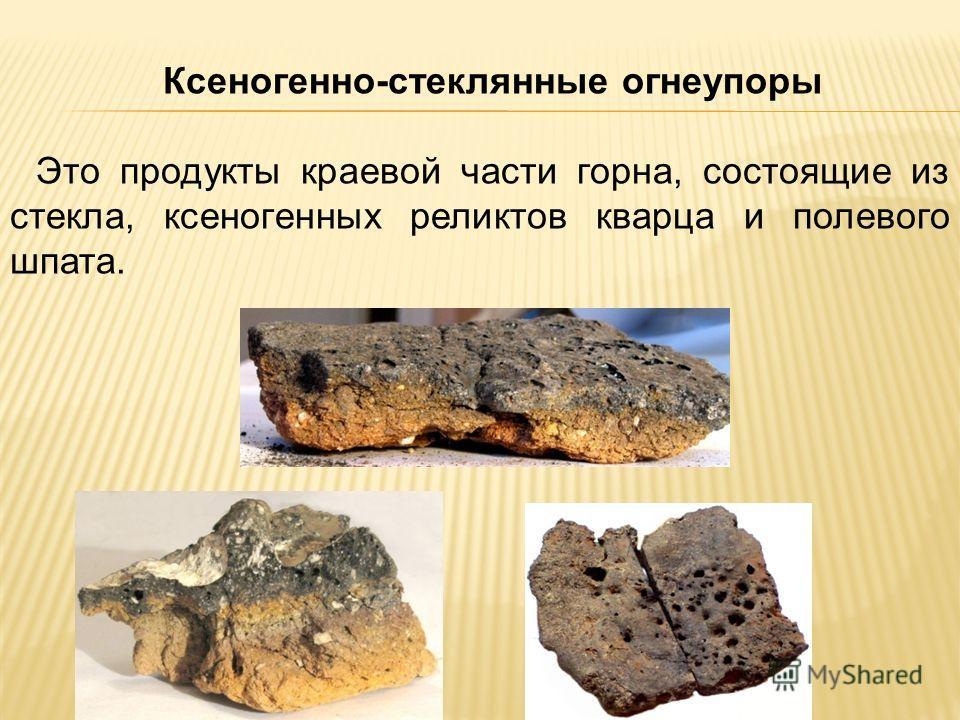 Ксеногенно-стеклянные огнеупоры Это продукты краевой части горна, состоящие из стекла, ксеногенных реликтов кварца и полевого шпата.