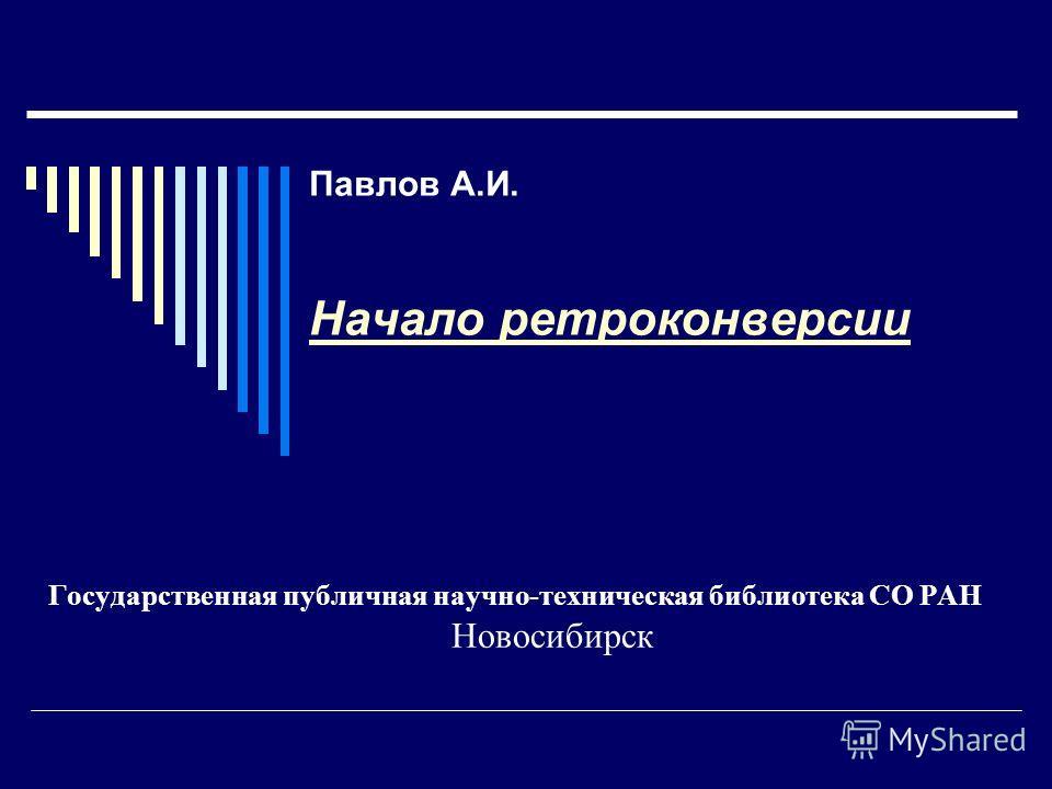 Павлов А.И. Начало ретроконверсии Государственная публичная научно-техническая библиотека СО РАН Новосибирск