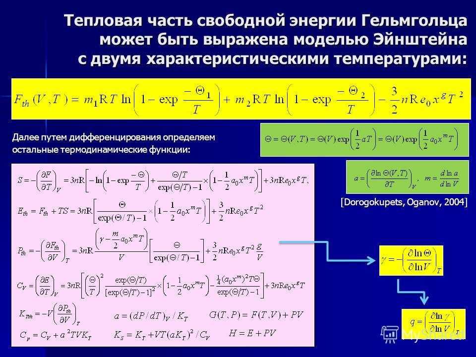 Далее путем дифференцирования определяем остальные термодинамические функции: [Dorogokupets, Oganov, 2004] Тепловая часть свободной энергии Гельмгольца может быть выражена моделью Эйнштейна с двумя характеристическими температурами: