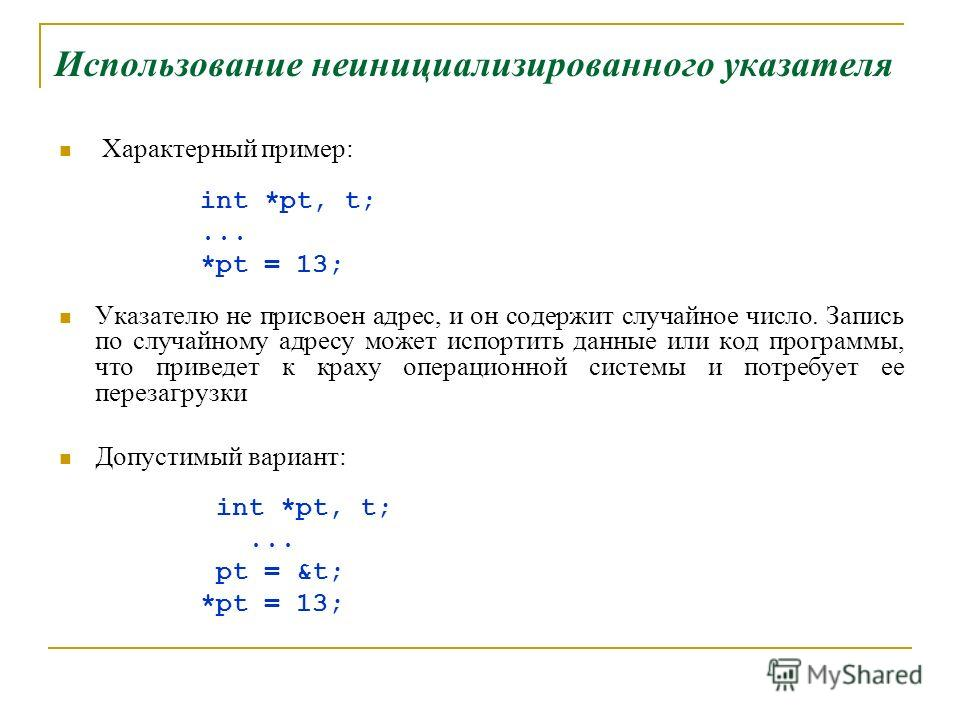 Использование неинициализированного указателя Характерный пример: int *pt, t;... *pt = 13; Указателю не присвоен адрес, и он содержит случайное число. Запись по случайному адресу может испортить данные или код программы, что приведет к краху операцио