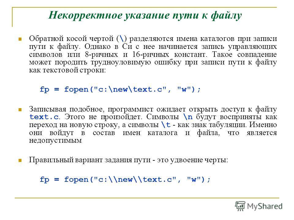 Некорректное указание пути к файлу Обратной косой чертой ( \ ) разделяются имена каталогов при записи пути к файлу. Однако в Си с нее начинается запись управляющих символов или 8-ричных и 16-ричных констант. Такое совпадение может породить трудноулов