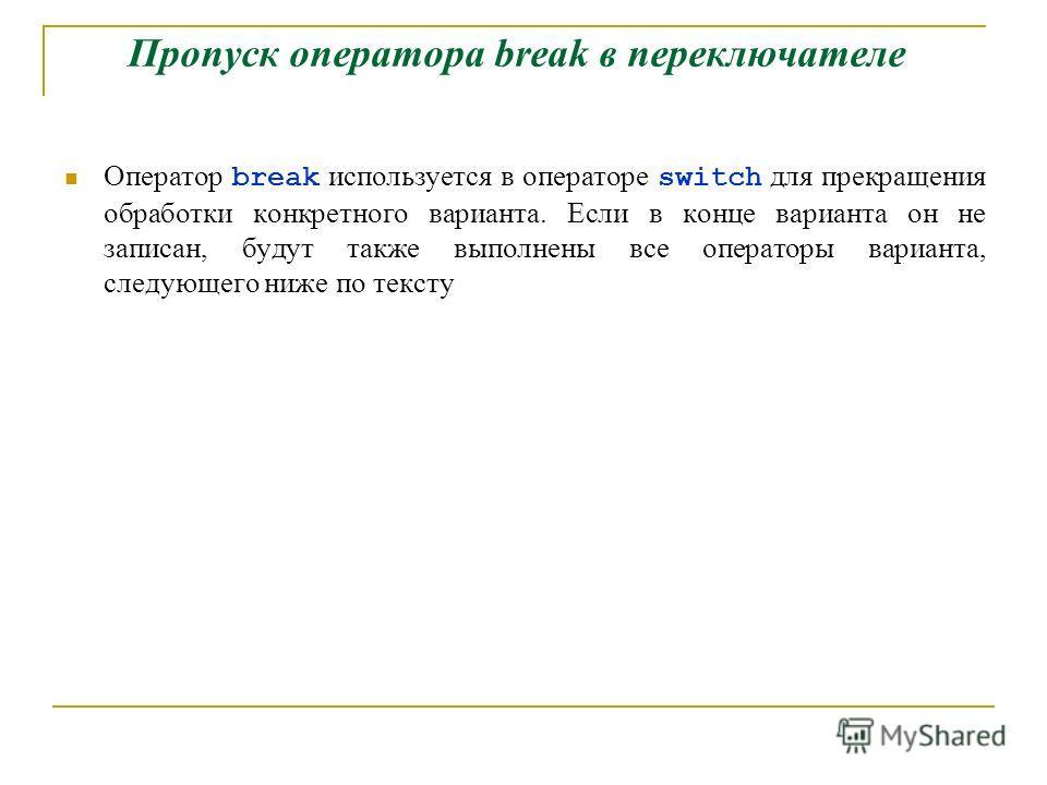 Пропуск оператора break в переключателе Оператор break используется в операторе switch для прекращения обработки конкретного варианта. Если в конце варианта он не записан, будут также выполнены все операторы варианта, следующего ниже по тексту