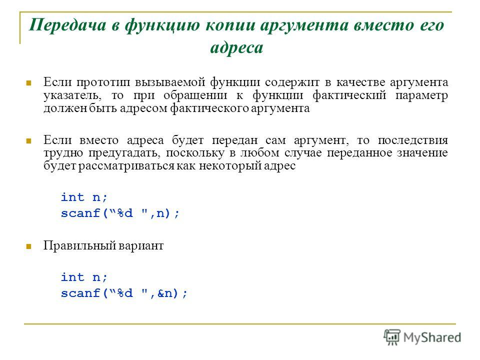 Передача в функцию копии аргумента вместо его адреса Если прототип вызываемой функции содержит в качестве аргумента указатель, то при обращении к функции фактический параметр должен быть адресом фактического аргумента Если вместо адреса будет передан
