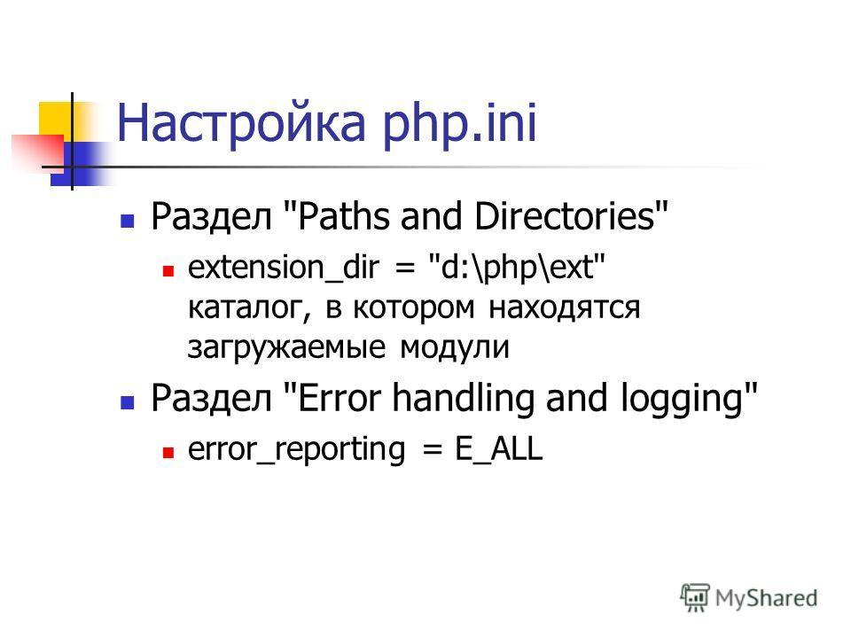 Настройка php.ini Раздел Paths and Directories extension_dir = d:\php\ext каталог, в котором находятся загружаемые модули Раздел Error handling and logging error_reporting = E_ALL
