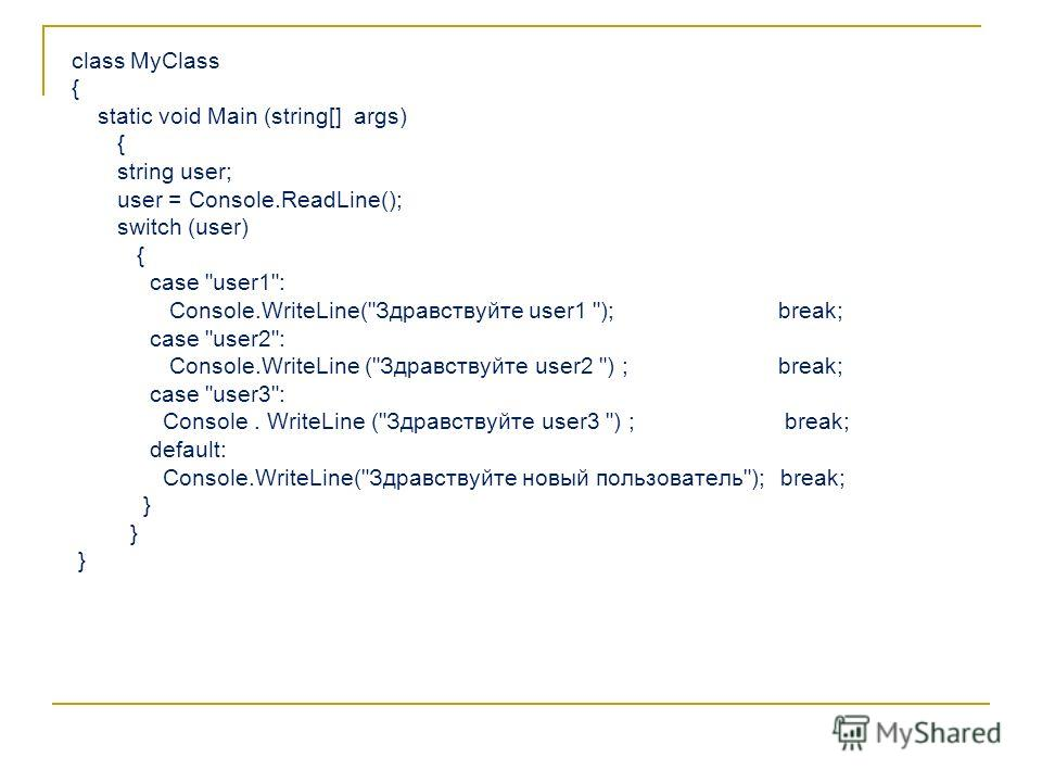 сlass MyClass { static void Main (string[] args) { string user; user = Console.ReadLine(); switch (user) { case