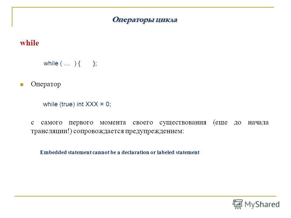 Операторы цикла while while ( … ) { }; Оператор while (true) int XXX = 0; с самого первого момента своего существования (еще до начала трансляции!) сопровождается предупреждением: Embedded statement cannot be a declaration or labeled statement