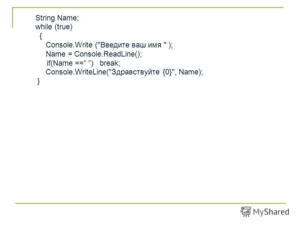 String Name; while (true) { Console.Write (Введите ваш имя  ); Name = Console.ReadLine(); if(Name == ) break; Console.WriteLine(Здравствуйте {0}, Name); }