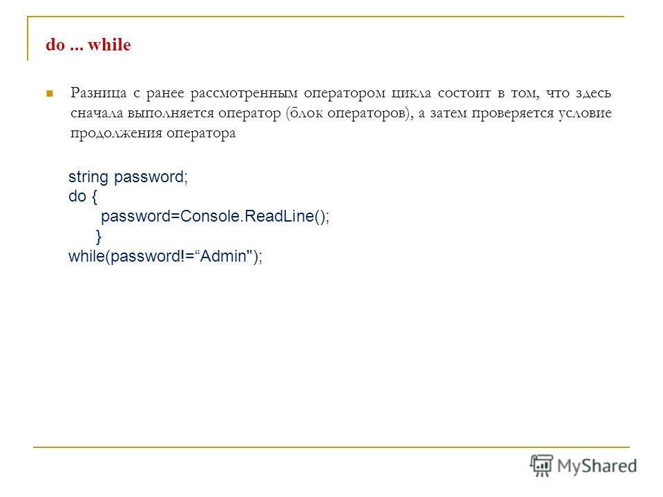 do... while Разница с ранее рассмотренным оператором цикла состоит в том, что здесь сначала выполняется оператор (блок операторов), а затем проверяется условие продолжения оператора string password; do { password=Console.ReadLine(); } while(password!