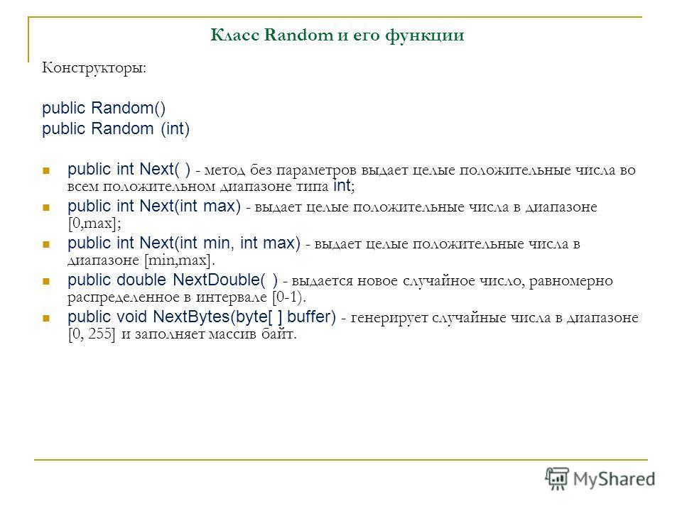 Класс Random и его функции Конструкторы: public Random() public Random (int) public int Next( ) - метод без параметров выдает целые положительные числа во всем положительном диапазоне типа int ; public int Next(int max) - выдает целые положительные ч