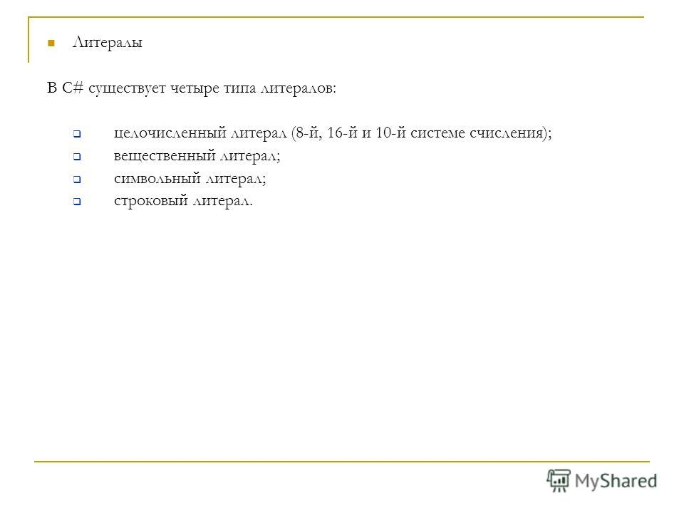 Литералы В С# существует четыре типа литералов: целочисленный литерал (8-й, 16-й и 10-й системе счисления); вещественный литерал; символьный литерал; строковый литерал.