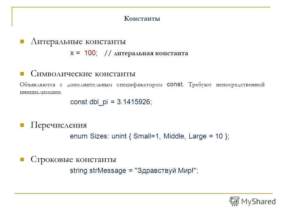 Константы Литеральные константы х = 100; // литеральная константа Символические константы Объявляются с дополнительным спецификатором const. Требуют непосредственной инициализации. const dbl_pi = 3.1415926; Перечисления enum Sizes: unint { Small=1, M
