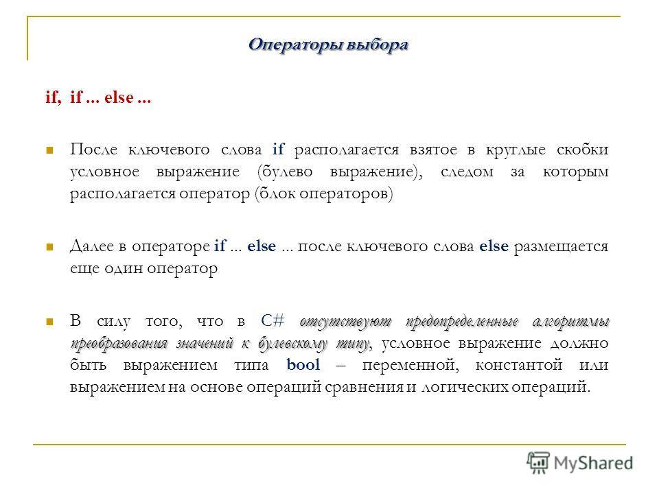 Операторы выбора if, if... else... После ключевого слова if располагается взятое в круглые скобки условное выражение (булево выражение), следом за которым располагается оператор (блок операторов) Далее в операторе if... else... после ключевого слова