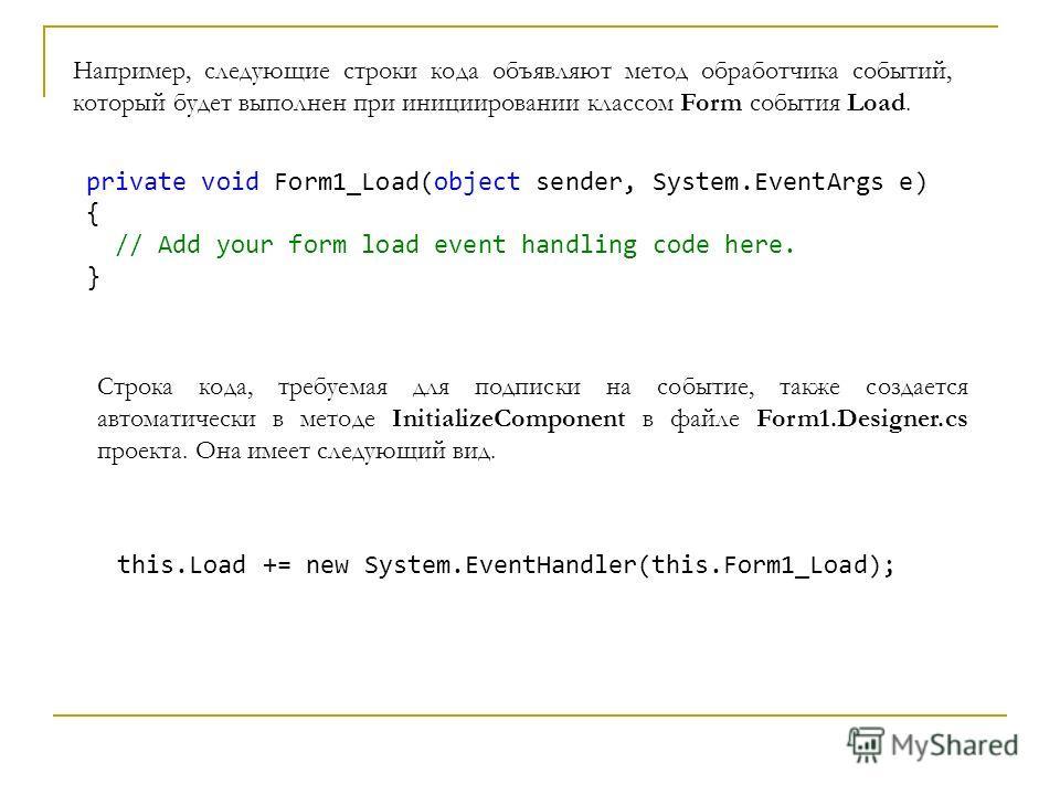 private void Form1_Load(object sender, System.EventArgs e) { // Add your form load event handling code here. } Строка кода, требуемая для подписки на событие, также создается автоматически в методе InitializeComponent в файле Form1.Designer.cs проект
