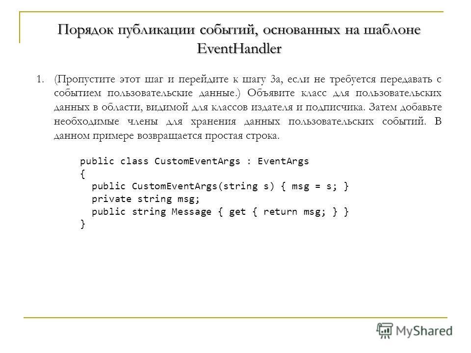 Порядок публикации событий, основанных на шаблоне EventHandler 1.(Пропустите этот шаг и перейдите к шагу 3a, если не требуется передавать с событием пользовательские данные.) Объявите класс для пользовательских данных в области, видимой для классов и