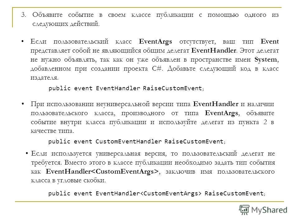 3.Объявите событие в своем классе публикации с помощью одного из следующих действий. Если пользовательский класс EventArgs отсутствует, ваш тип Event представляет собой не являющийся общим делегат EventHandler. Этот делегат не нужно объявлять, так ка