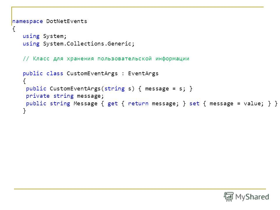 namespace DotNetEvents { using System; using System.Collections.Generic; // Класс для хранения пользовательской информации public class CustomEventArgs : EventArgs { public CustomEventArgs(string s) { message = s; } private string message; public str