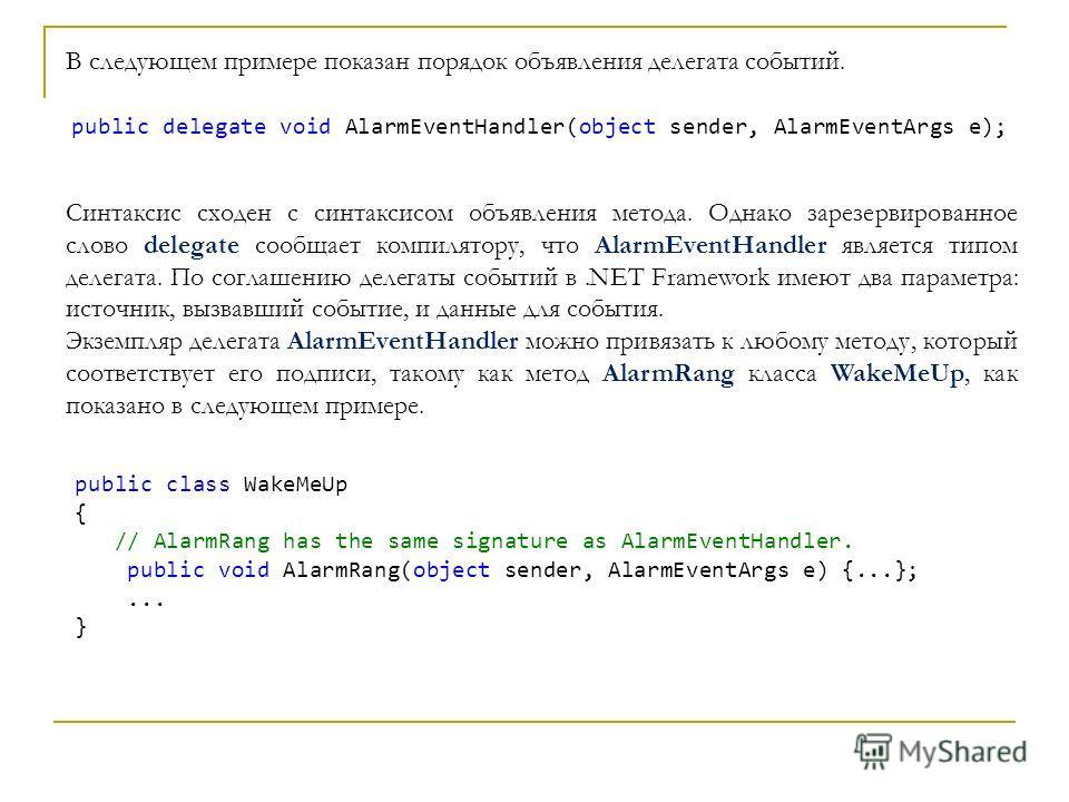 В следующем примере показан порядок объявления делегата событий. public delegate void AlarmEventHandler(object sender, AlarmEventArgs e); Синтаксис сходен с синтаксисом объявления метода. Однако зарезервированное слово delegate сообщает компилятору,