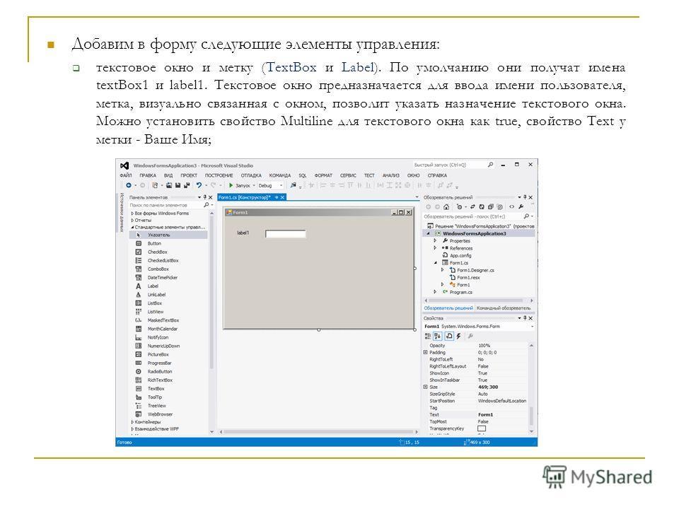 Добавим в форму следующие элементы управления: текстовое окно и метку (TextBox и Label). По умолчанию они получат имена textBox1 и label1. Текстовое окно предназначается для ввода имени пользователя, метка, визуально связанная с окном, позволит указа