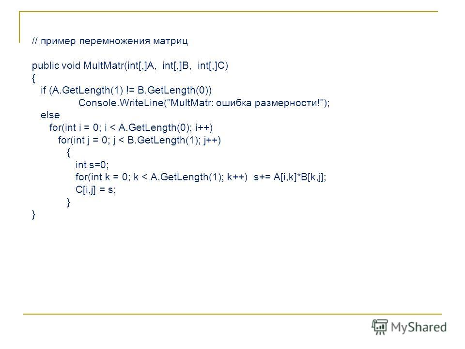 // пример перемножения матриц public void MultMatr(int[,]A, int[,]B, int[,]C) { if (A.GetLength(1) != B.GetLength(0)) Console.WriteLine(
