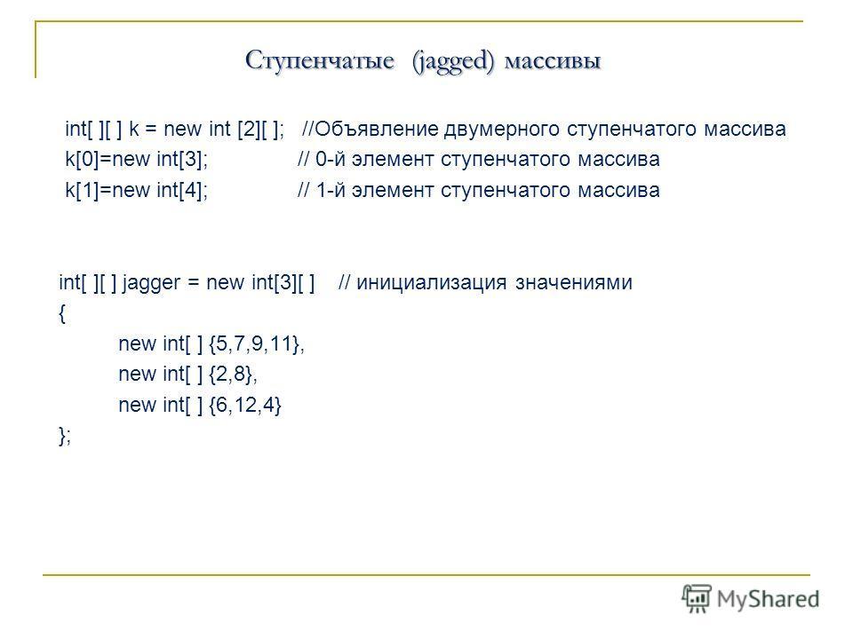 Ступенчатые (jagged) массивы int[ ][ ] k = new int [2][ ]; //Объявление двумерного ступенчатого массива k[0]=new int[3]; // 0-й элемент ступенчатого массива k[1]=new int[4]; // 1-й элемент ступенчатого массива int[ ][ ] jagger = new int[3][ ] // иниц