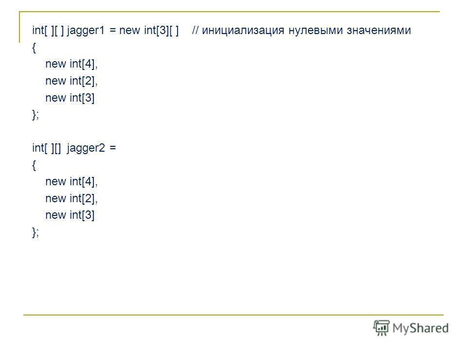 int[ ][ ] jagger1 = new int[3][ ] // инициализация нулевыми значениями { new int[4], new int[2], new int[3] }; int[ ][] jagger2 = { new int[4], new int[2], new int[3] };